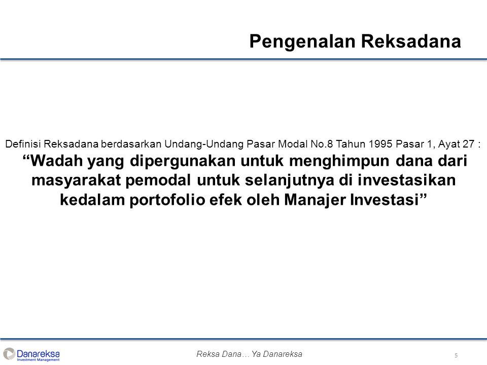 5 Pengenalan Reksadana Definisi Reksadana berdasarkan Undang-Undang Pasar Modal No.8 Tahun 1995 Pasar 1, Ayat 27 : Wadah yang dipergunakan untuk menghimpun dana dari masyarakat pemodal untuk selanjutnya di investasikan kedalam portofolio efek oleh Manajer Investasi Reksa Dana… Ya Danareksa