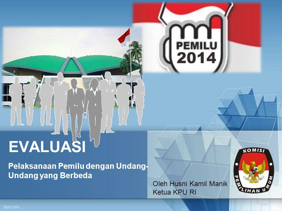 EVALUASI Pelaksanaan Pemilu dengan Undang- Undang yang Berbeda Oleh Husni Kamil Manik Ketua KPU RI