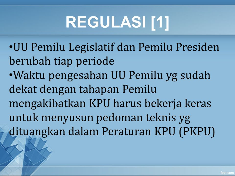 REGULASI [1] UU Pemilu Legislatif dan Pemilu Presiden berubah tiap periode Waktu pengesahan UU Pemilu yg sudah dekat dengan tahapan Pemilu mengakibatk