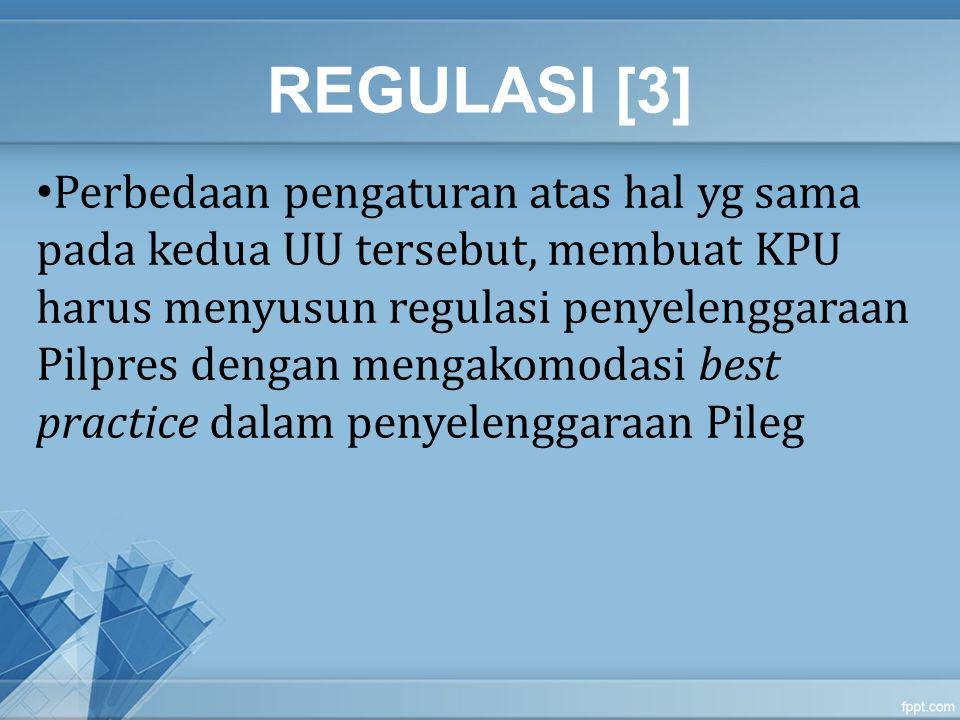 REGULASI [4] Pengaturan yg berbeda dlm UU 8/2012 dan UU 42/2008, antara lain: Hak pilih anggota TNI/POLRI UU 8/2012 – TNI/POLRI tidak menggunakan hak pilihnya pada Pileg 2014 UU 42/2008 - TNI/POLRI tidak menggunakan hak pilihnya pada Pilpres 2009 saja, tidak menyebutkan Pemilu berikutnya (Tahun 2014) Rekapitulasi perolehan suara UU 8/2012 – dilakukan rekapitulasi di tingkat desa UU 42/2008 – tidak dilakukan rekapitulasi di tingkat desa