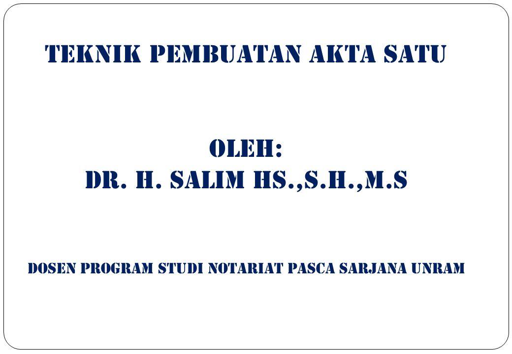 TEKNIK PEMBUATAN AKTA SATU OLEH: Dr. H. Salim hs.,s.h.,m.s Dosen program studi notariat pasca sarjana unram