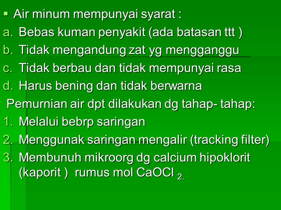  Air minum mempunyai syarat : a.Bebas kuman penyakit (ada batasan ttt ) b.Tidak mengandung zat yg mengganggu c.Tidak berbau dan tidak mempunyai rasa d.Harus bening dan tidak berwarna Pemurnian air dpt dilakukan dg tahap- tahap: Pemurnian air dpt dilakukan dg tahap- tahap: 1.Melalui bebrp saringan 2.Menggunak saringan mengalir (tracking filter) 3.Membunuh mikroorg dg calcium hipoklorit (kaporit ) rumus mol CaOCl 2.