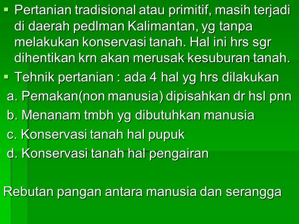  Pertanian tradisional atau primitif, masih terjadi di daerah pedlman Kalimantan, yg tanpa melakukan konservasi tanah.