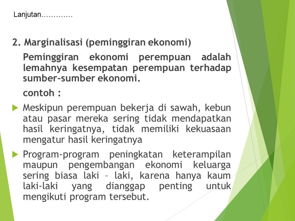 2. Marginalisasi (peminggiran ekonomi) Peminggiran ekonomi perempuan adalah lemahnya kesempatan perempuan terhadap sumber-sumber ekonomi. contoh :  M