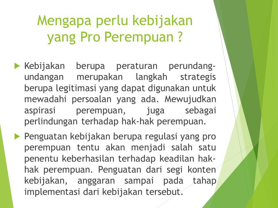 Mengapa perlu kebijakan yang Pro Perempuan ?  Kebijakan berupa peraturan perundang- undangan merupakan langkah strategis berupa legitimasi yang dapat