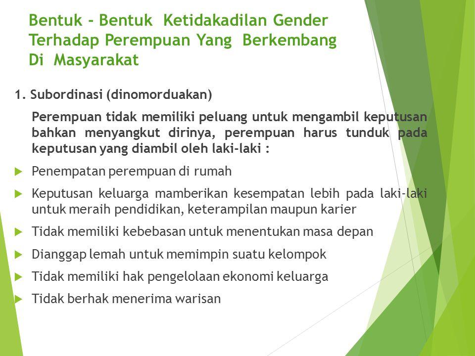 Bentuk - Bentuk Ketidakadilan Gender Terhadap Perempuan Yang Berkembang Di Masyarakat 1. Subordinasi (dinomorduakan) Perempuan tidak memiliki peluang