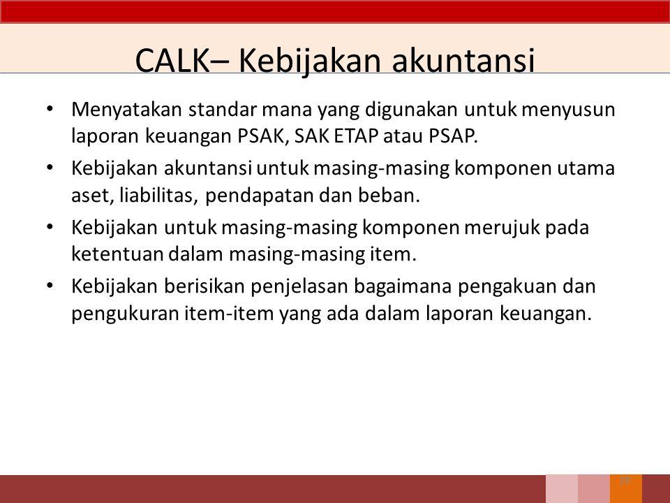 CALK– Kebijakan akuntansi Menyatakan standar mana yang digunakan untuk menyusun laporan keuangan PSAK, SAK ETAP atau PSAP. Kebijakan akuntansi untuk m