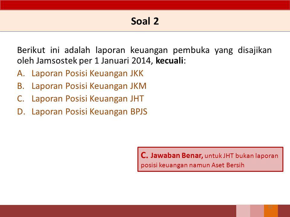 Soal 2 Berikut ini adalah laporan keuangan pembuka yang disajikan oleh Jamsostek per 1 Januari 2014, kecuali: A.Laporan Posisi Keuangan JKK B.Laporan