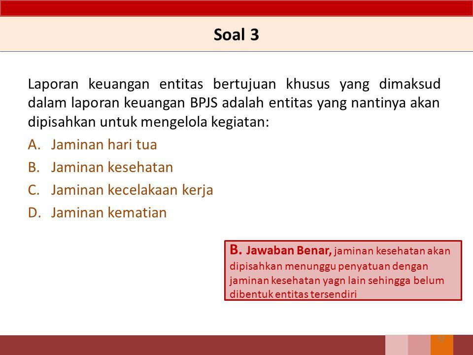 Soal 3 Laporan keuangan entitas bertujuan khusus yang dimaksud dalam laporan keuangan BPJS adalah entitas yang nantinya akan dipisahkan untuk mengelol