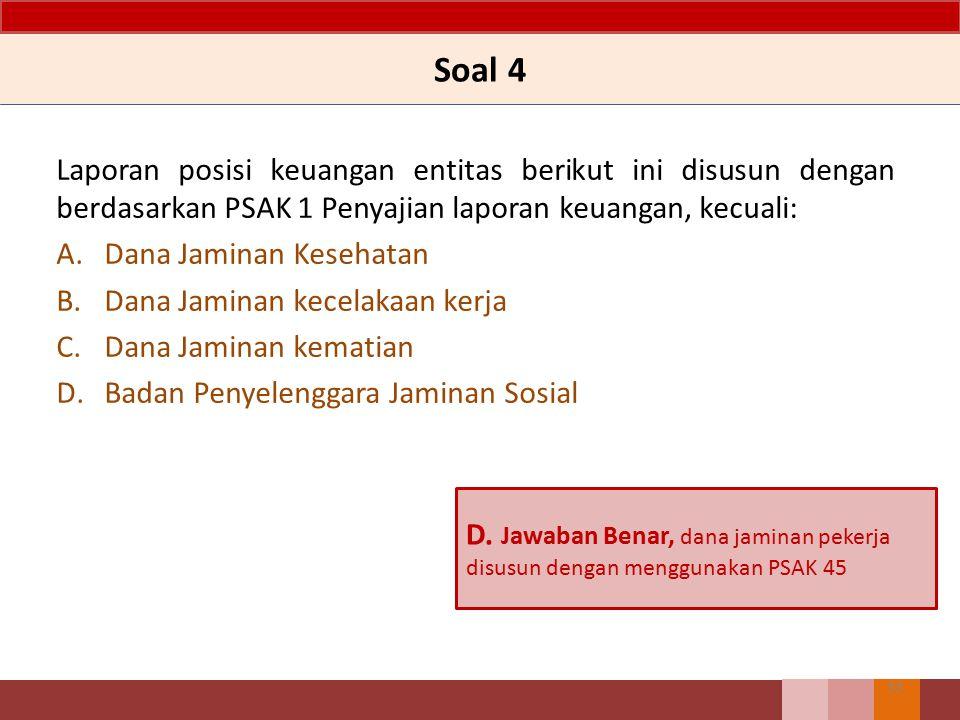 Soal 4 Laporan posisi keuangan entitas berikut ini disusun dengan berdasarkan PSAK 1 Penyajian laporan keuangan, kecuali: A.Dana Jaminan Kesehatan B.D