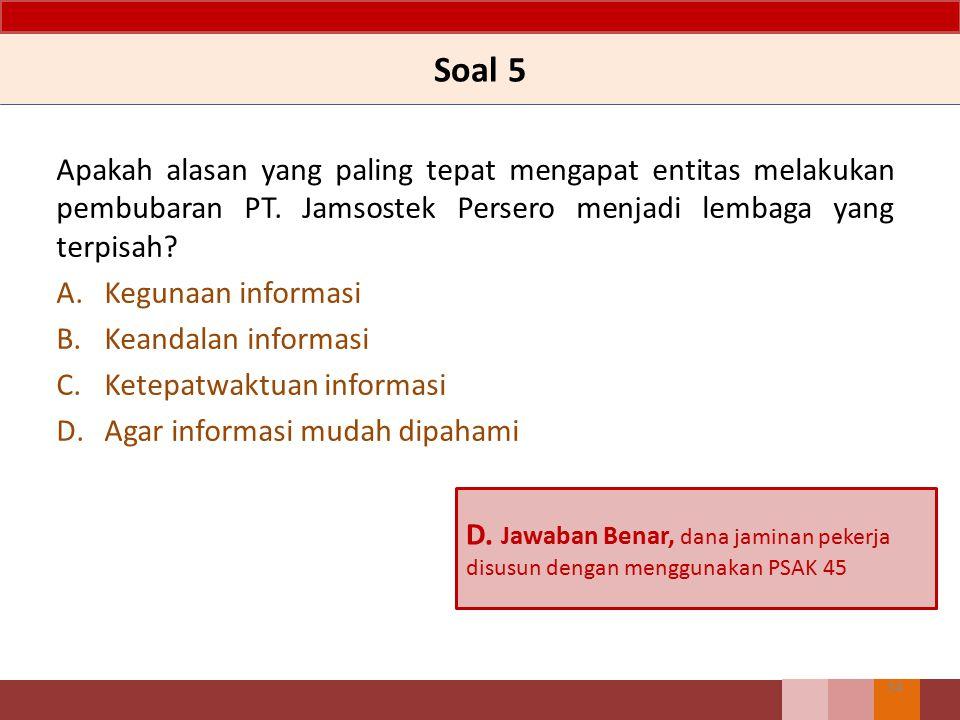 Soal 5 Apakah alasan yang paling tepat mengapat entitas melakukan pembubaran PT. Jamsostek Persero menjadi lembaga yang terpisah? A.Kegunaan informasi