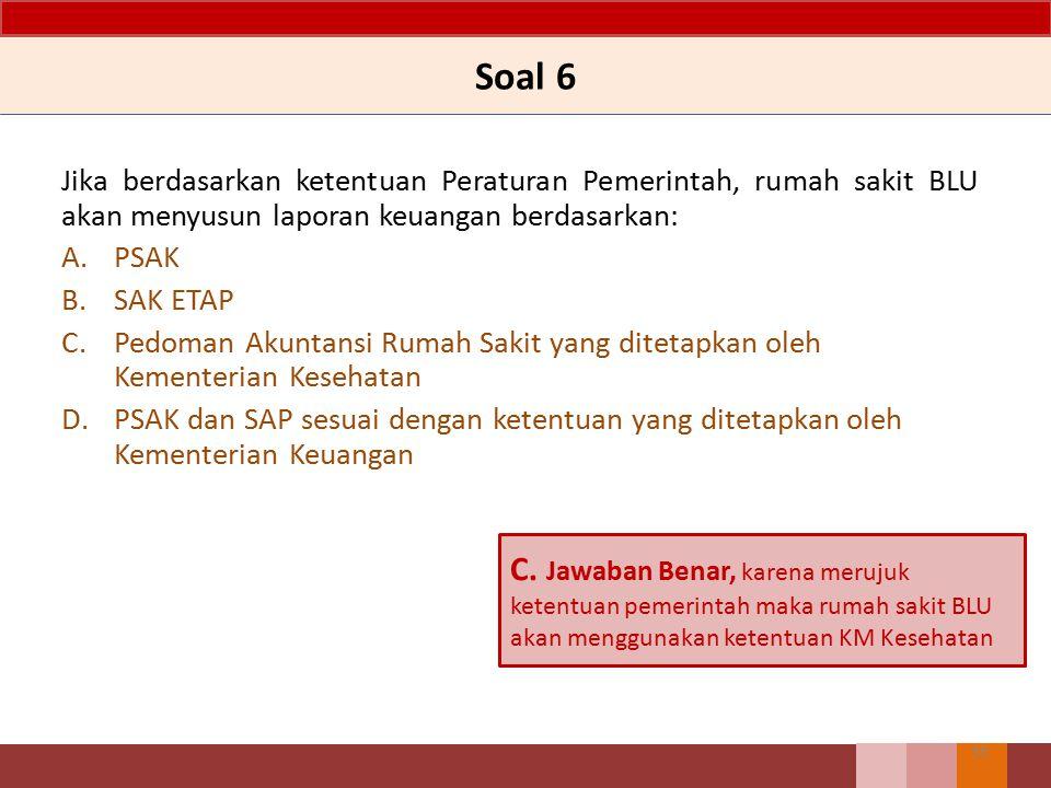 Soal 6 Jika berdasarkan ketentuan Peraturan Pemerintah, rumah sakit BLU akan menyusun laporan keuangan berdasarkan: A.PSAK B.SAK ETAP C.Pedoman Akunta