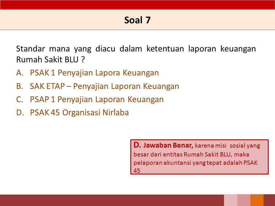 Soal 7 Standar mana yang diacu dalam ketentuan laporan keuangan Rumah Sakit BLU ? A.PSAK 1 Penyajian Lapora Keuangan B.SAK ETAP – Penyajian Laporan Ke