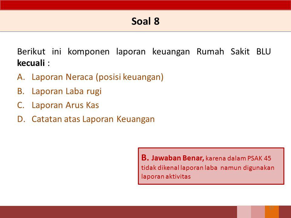 Soal 8 Berikut ini komponen laporan keuangan Rumah Sakit BLU kecuali : A.Laporan Neraca (posisi keuangan) B.Laporan Laba rugi C.Laporan Arus Kas D.Cat