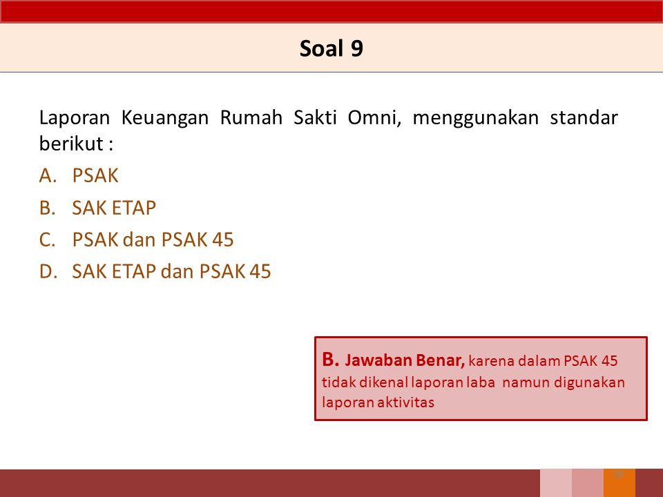 Soal 9 Laporan Keuangan Rumah Sakti Omni, menggunakan standar berikut : A.PSAK B.SAK ETAP C.PSAK dan PSAK 45 D.SAK ETAP dan PSAK 45 38 B. Jawaban Bena