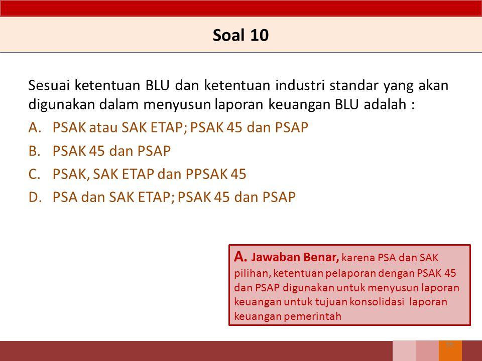 Soal 10 Sesuai ketentuan BLU dan ketentuan industri standar yang akan digunakan dalam menyusun laporan keuangan BLU adalah : A.PSAK atau SAK ETAP; PSA