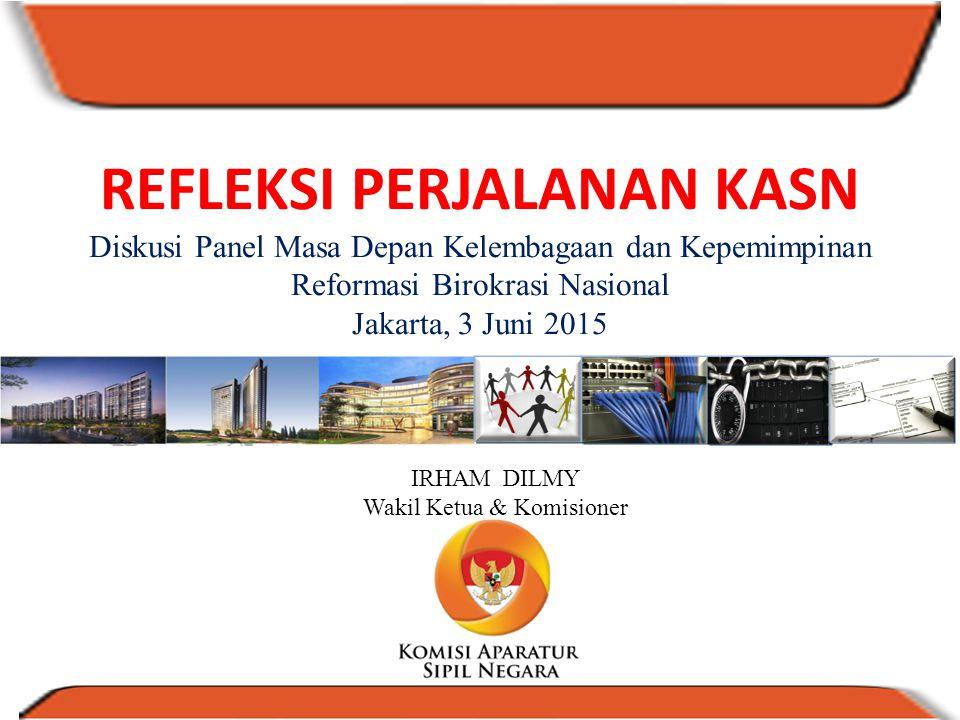 REFLEKSI PERJALANAN KASN Diskusi Panel Masa Depan Kelembagaan dan Kepemimpinan Reformasi Birokrasi Nasional Jakarta, 3 Juni 2015 IRHAM DILMY Wakil Ket