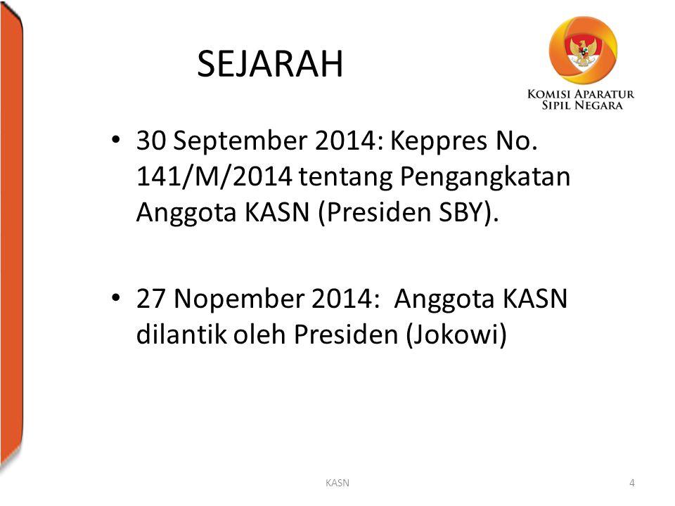 SEJARAH 30 September 2014: Keppres No. 141/M/2014 tentang Pengangkatan Anggota KASN (Presiden SBY). 27 Nopember 2014: Anggota KASN dilantik oleh Presi