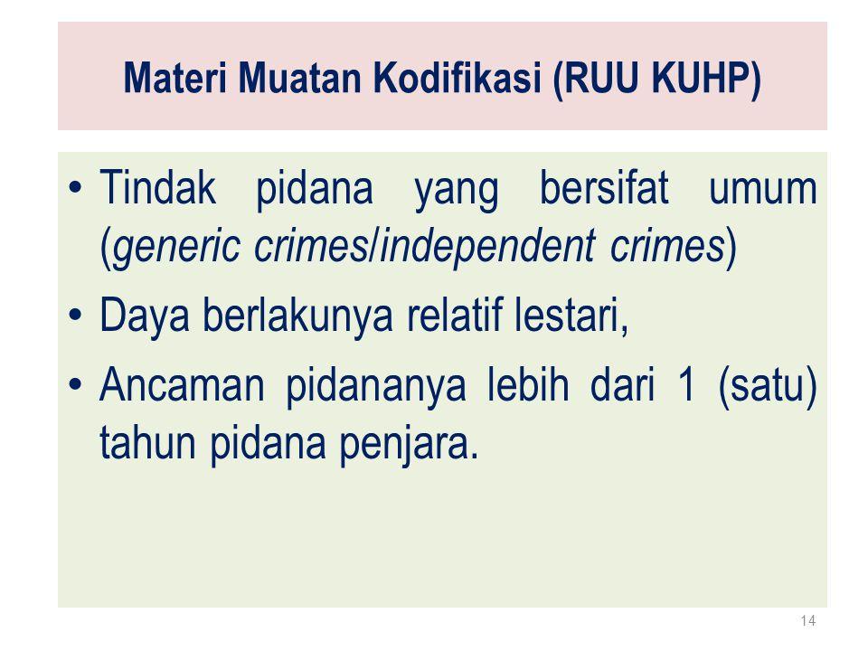 Materi Muatan Kodifikasi (RUU KUHP) Tindak pidana yang bersifat umum ( generic crimes / independent crimes ) Daya berlakunya relatif lestari, Ancaman pidananya lebih dari 1 (satu) tahun pidana penjara.