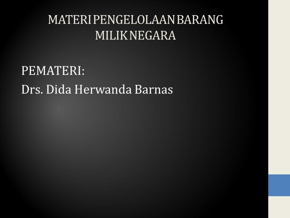 MATERI PENGELOLAAN BARANG MILIK NEGARA PEMATERI: Drs. Dida Herwanda Barnas