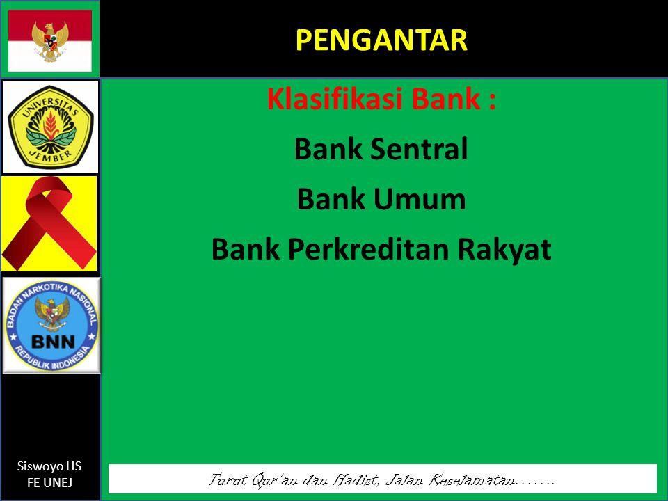 Turut Qur'an dan Hadist, Jalan Keselamatan……. Siswoyo HS FE UNEJ PENGANTAR Klasifikasi Bank : Bank Sentral Bank Umum Bank Perkreditan Rakyat