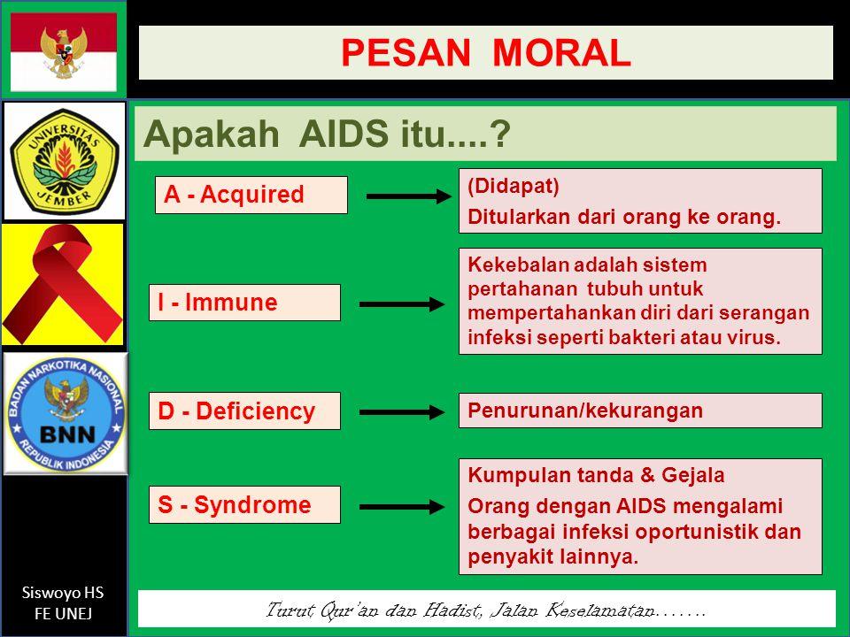 Turut Qur'an dan Hadist, Jalan Keselamatan……. Siswoyo HS FE UNEJ PESAN MORAL Apakah AIDS itu....? I - Immune D - Deficiency S - Syndrome (Didapat) Dit