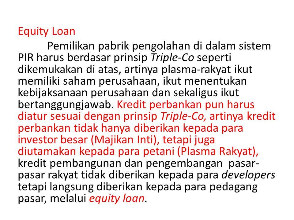 Equity Loan Pemilikan pabrik pengolahan di dalam sistem PIR harus berdasar prinsip Triple-Co seperti dikemukakan di atas, artinya plasma-rakyat ikut m