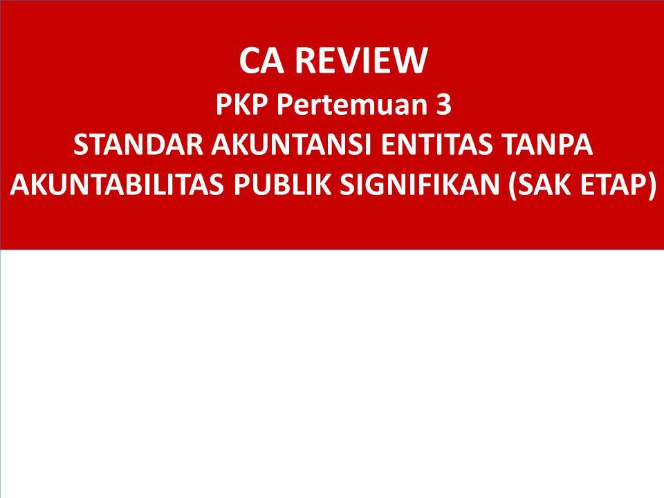 CA REVIEW PKP Pertemuan 3 STANDAR AKUNTANSI ENTITAS TANPA AKUNTABILITAS PUBLIK SIGNIFIKAN (SAK ETAP)