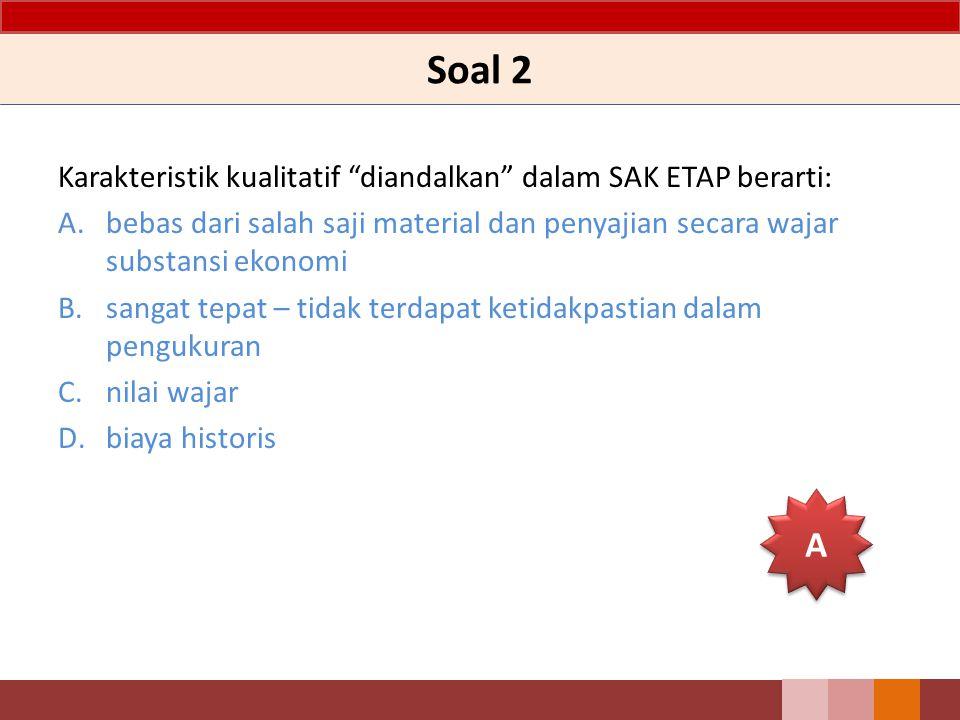Soal 2 Karakteristik kualitatif diandalkan dalam SAK ETAP berarti: A.bebas dari salah saji material dan penyajian secara wajar substansi ekonomi B.sangat tepat – tidak terdapat ketidakpastian dalam pengukuran C.nilai wajar D.biaya historis A A