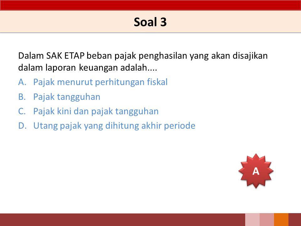 Soal 3 Dalam SAK ETAP beban pajak penghasilan yang akan disajikan dalam laporan keuangan adalah.... A.Pajak menurut perhitungan fiskal B.Pajak tangguh