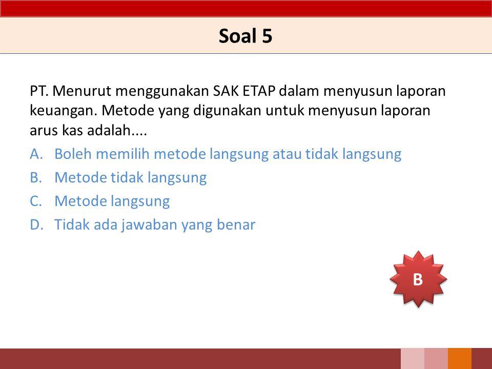 Soal 5 PT. Menurut menggunakan SAK ETAP dalam menyusun laporan keuangan. Metode yang digunakan untuk menyusun laporan arus kas adalah.... A.Boleh memi