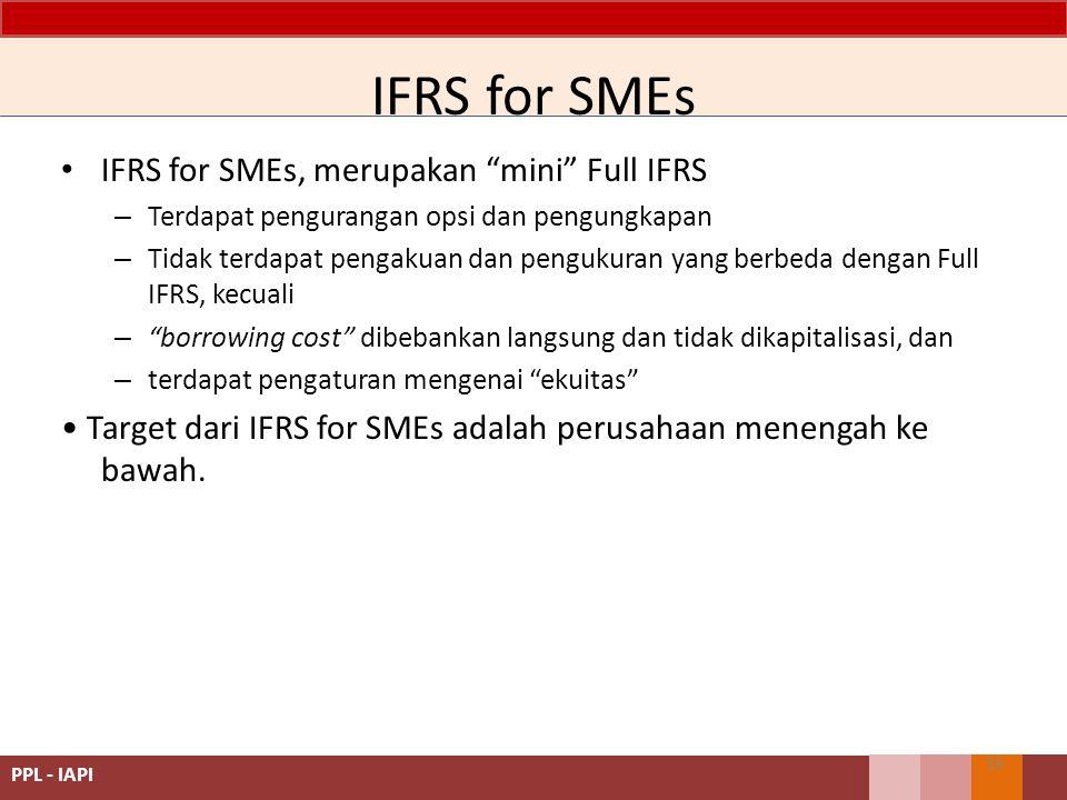 IFRS for SMEs IFRS for SMEs, merupakan mini Full IFRS – Terdapat pengurangan opsi dan pengungkapan – Tidak terdapat pengakuan dan pengukuran yang berbeda dengan Full IFRS, kecuali – borrowing cost dibebankan langsung dan tidak dikapitalisasi, dan – terdapat pengaturan mengenai ekuitas Target dari IFRS for SMEs adalah perusahaan menengah ke bawah.