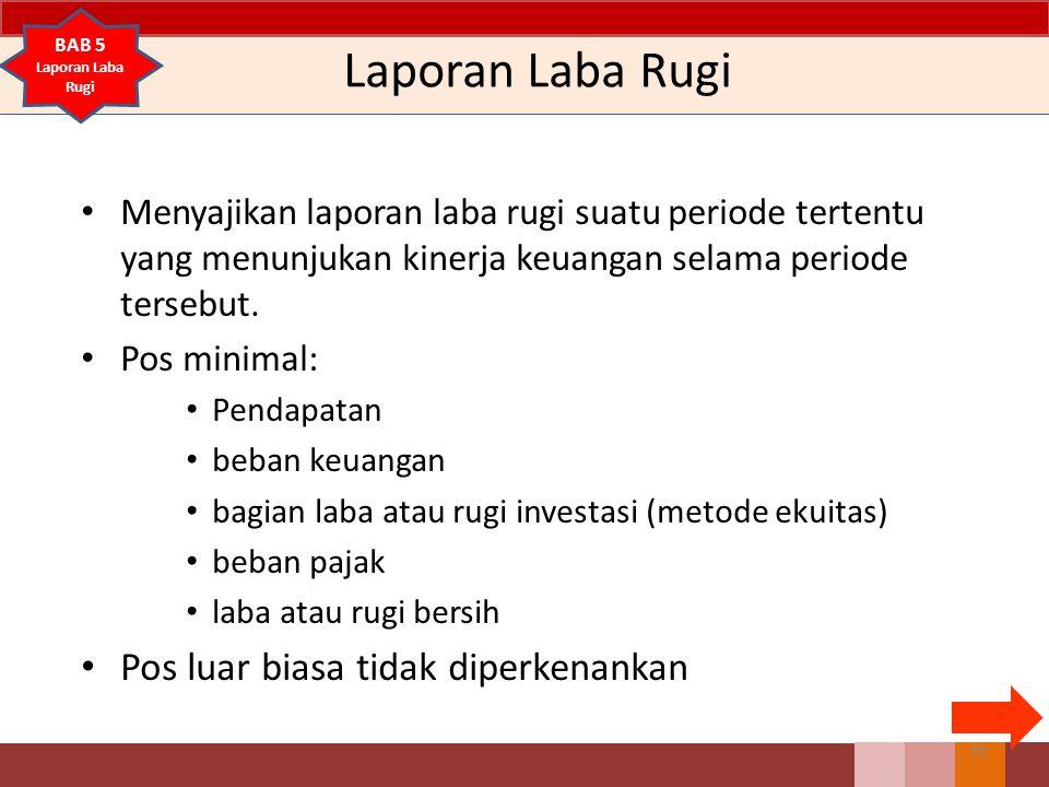 Laporan Laba Rugi Menyajikan laporan laba rugi suatu periode tertentu yang menunjukan kinerja keuangan selama periode tersebut. Pos minimal: Pendapata