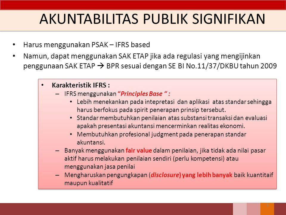 AKUNTABILITAS PUBLIK SIGNIFIKAN Harus menggunakan PSAK – IFRS based Namun, dapat menggunakan SAK ETAP jika ada regulasi yang mengijinkan penggunaan SAK ETAP  BPR sesuai dengan SE BI No.11/37/DKBU tahun 2009 6 Karakteristik IFRS : – IFRS menggunakan Principles Base : Lebih menekankan pada intepretasi dan aplikasi atas standar sehingga harus berfokus pada spirit penerapan prinsip tersebut.