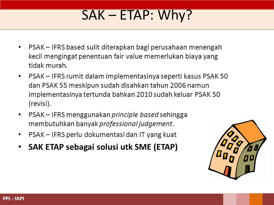 SAK – ETAP: Why? PSAK – IFRS based sulit diterapkan bagi perusahaan menengah kecil mengingat penentuan fair value memerlukan biaya yang tidak murah. P