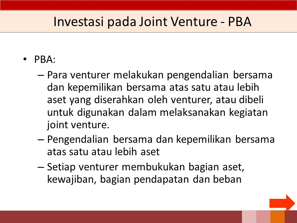 Investasi pada Joint Venture - PBA PBA: – Para venturer melakukan pengendalian bersama dan kepemilikan bersama atas satu atau lebih aset yang diserahk