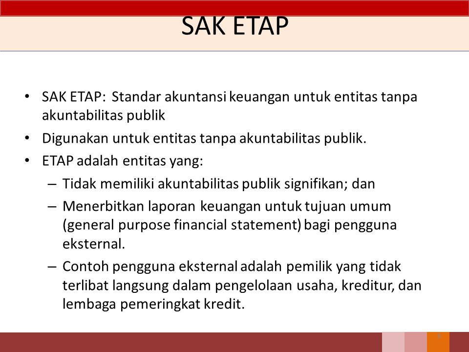 Ruang lingkup SAK ETAP, dimaksudkan untuk digunakan oleh Entitas Tanpa Akuntabilitas Publik (ETAP), yaitu entitas yang:  Tidak memiliki akuntabilitas publik signifikan; dan  Menerbitkan laporan keuangan untuk tujuan umum bagi pengguna eksternal Entitas dengan akuntabilitas publik signifikan  Telah mengajukan pernyataan pendaftaran, atau sedang dalam proses pengajuan pendaftaran, pada otoritas pasar modal atau regulator lain untuk tujuan penerbitan efek di pasar modal; atau  Menguasai aset dalam kapasitas sebagai fidusia untuk sekelompok besar masyarakat, seperti bank, entitas asuransi,pialang dan atau pedagang efek, dana pensiun, reksa dana dan bank investasi.