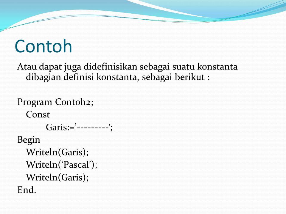 Contoh Atau dapat juga didefinisikan sebagai suatu konstanta dibagian definisi konstanta, sebagai berikut : Program Contoh2; Const Garis:='---------'; Begin Writeln(Garis); Writeln('Pascal'); Writeln(Garis); End.