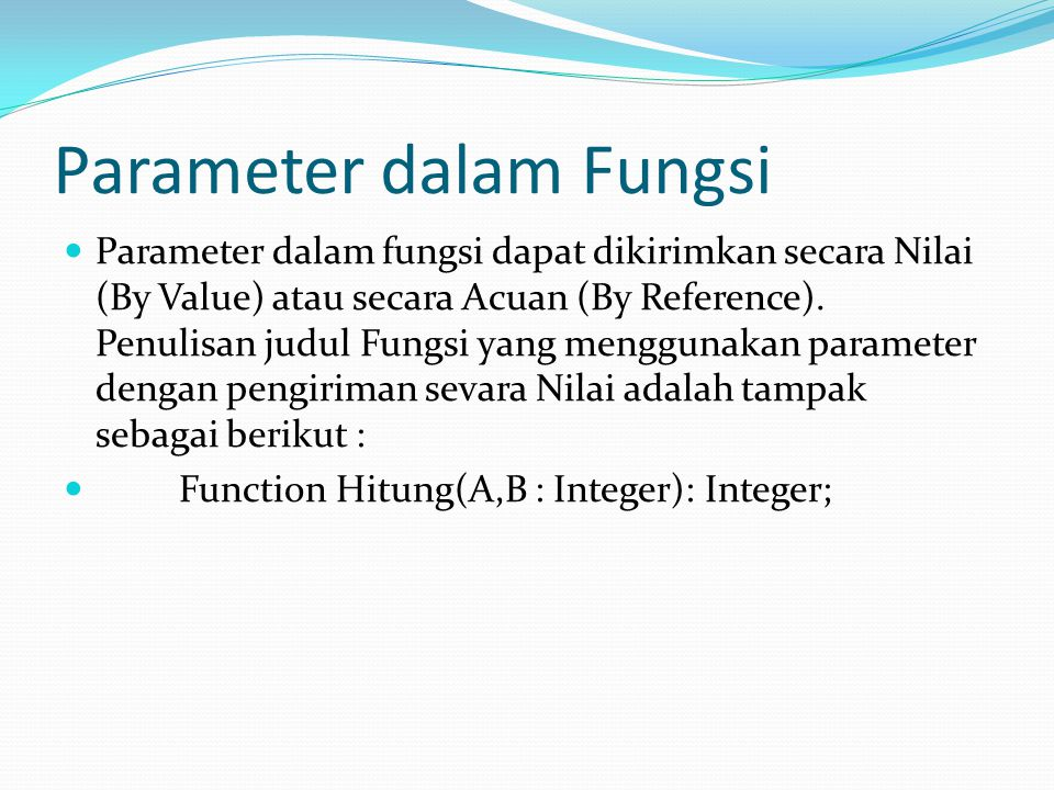 Parameter dalam Fungsi Parameter dalam fungsi dapat dikirimkan secara Nilai (By Value) atau secara Acuan (By Reference).
