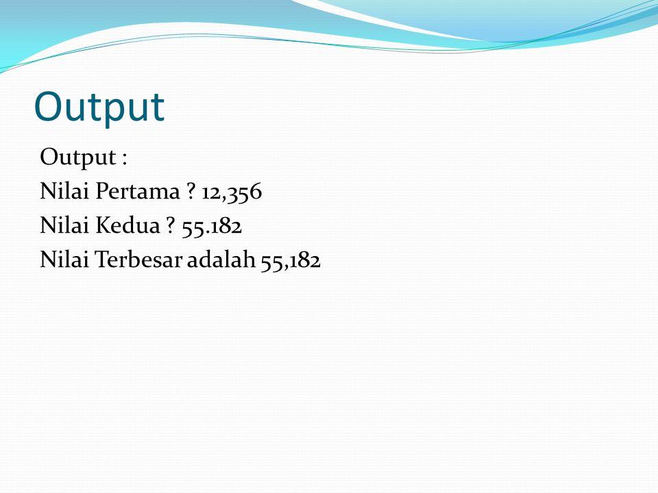 Output Output : Nilai Pertama 12,356 Nilai Kedua 55.182 Nilai Terbesar adalah 55,182