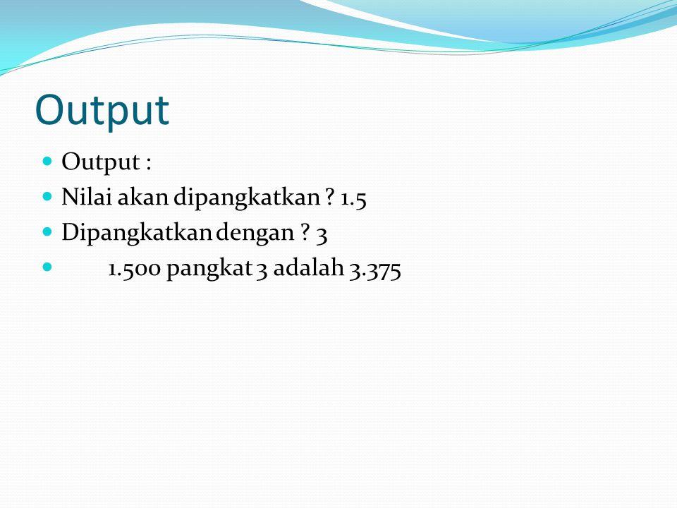 Output Output : Nilai akan dipangkatkan 1.5 Dipangkatkan dengan 3 1.500 pangkat 3 adalah 3.375