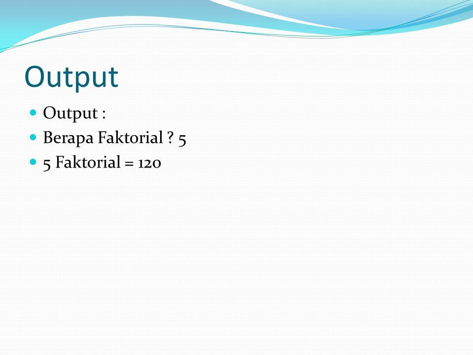 Output Output : Berapa Faktorial 5 5 Faktorial = 120