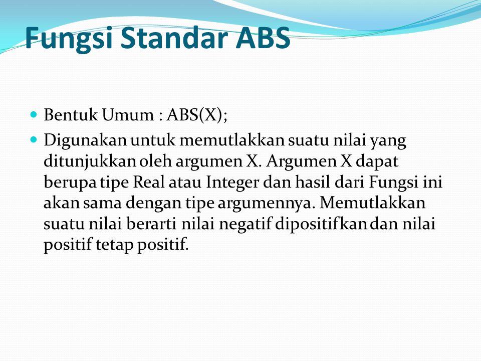 Fungsi Standar ABS Bentuk Umum : ABS(X); Digunakan untuk memutlakkan suatu nilai yang ditunjukkan oleh argumen X.