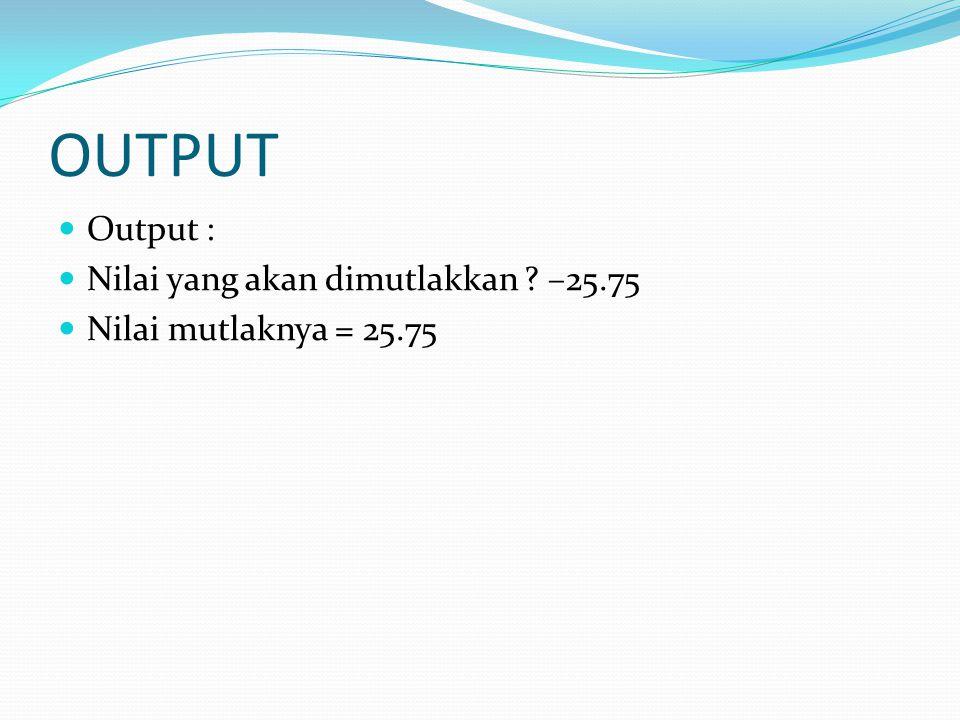 OUTPUT Output : Nilai yang akan dimutlakkan –25.75 Nilai mutlaknya = 25.75