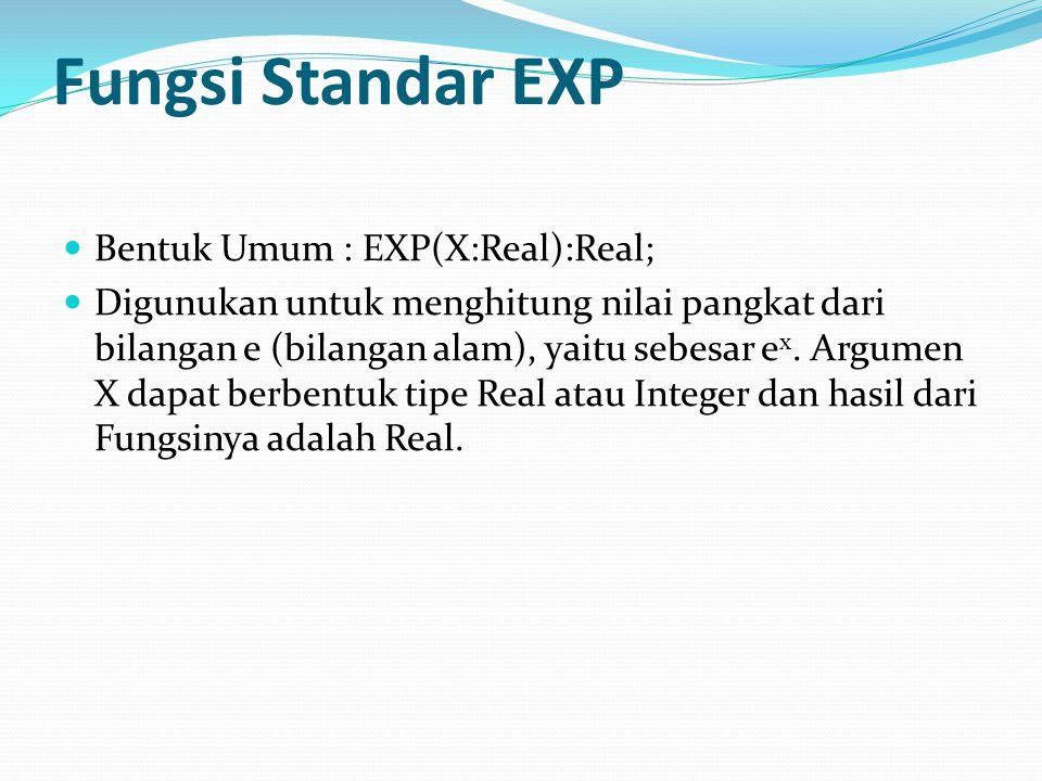 Fungsi Standar EXP Bentuk Umum : EXP(X:Real):Real; Digunukan untuk menghitung nilai pangkat dari bilangan e (bilangan alam), yaitu sebesar e x.