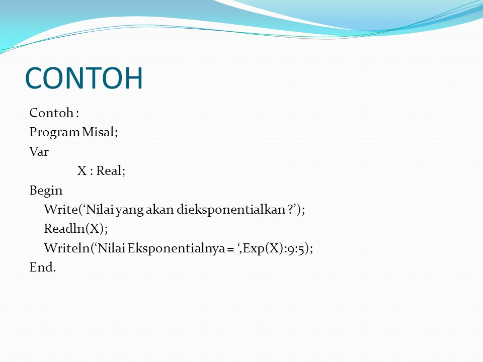 CONTOH Contoh : Program Misal; Var X : Real; Begin Write('Nilai yang akan dieksponentialkan '); Readln(X); Writeln('Nilai Eksponentialnya = ',Exp(X):9:5); End.