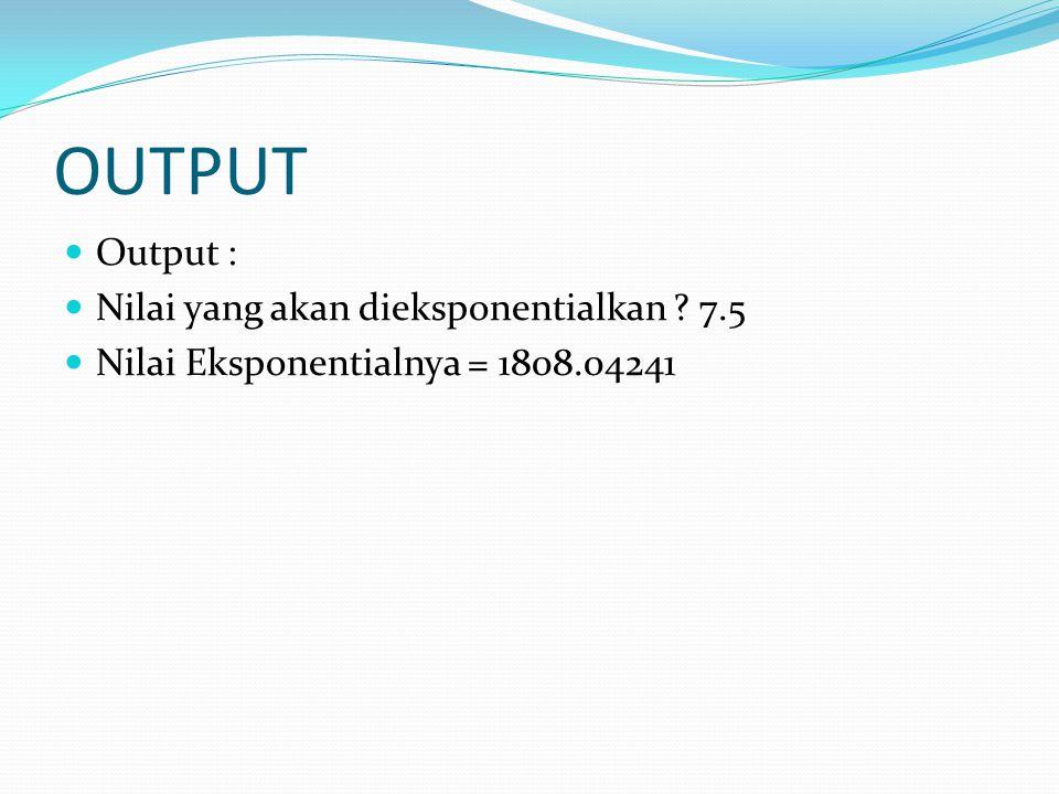 OUTPUT Output : Nilai yang akan dieksponentialkan 7.5 Nilai Eksponentialnya = 1808.04241
