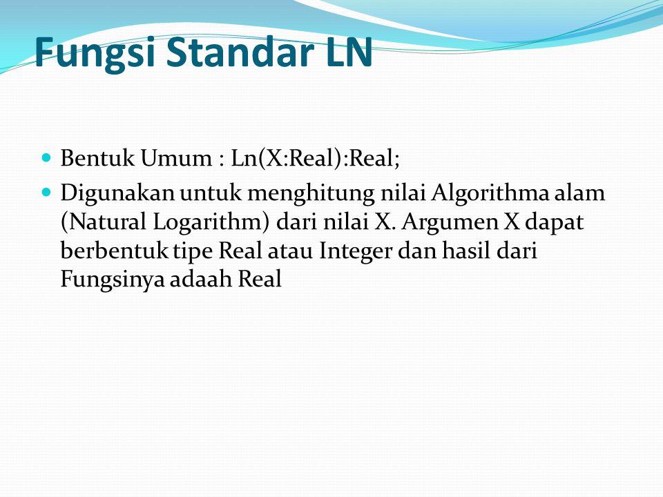 Fungsi Standar LN Bentuk Umum : Ln(X:Real):Real; Digunakan untuk menghitung nilai Algorithma alam (Natural Logarithm) dari nilai X.