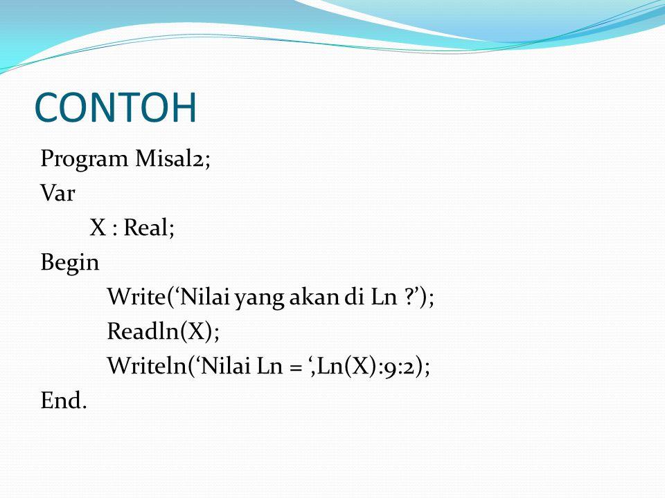 CONTOH Program Misal2; Var X : Real; Begin Write('Nilai yang akan di Ln '); Readln(X); Writeln('Nilai Ln = ',Ln(X):9:2); End.