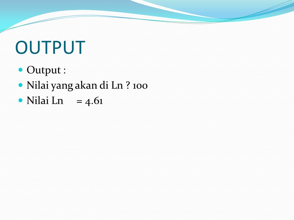 OUTPUT Output : Nilai yang akan di Ln 100 Nilai Ln= 4.61
